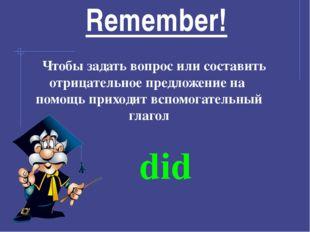 Remember! Чтобы задать вопрос или составить отрицательное предложение на помо
