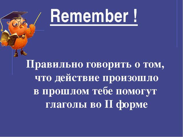 Remember ! Правильно говорить о том, что действие произошло в прошлом тебе по...