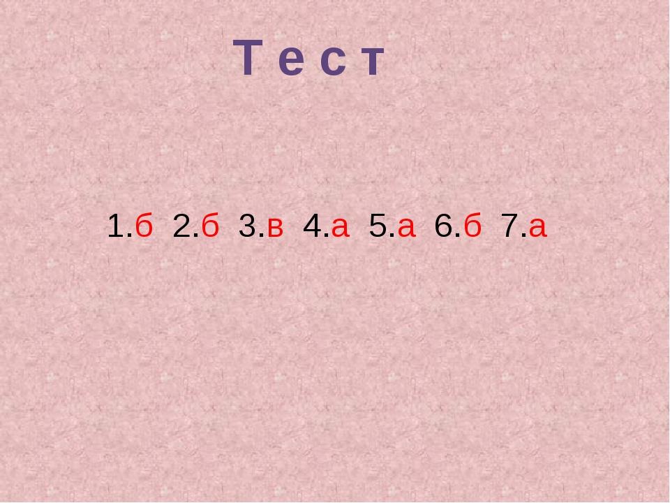 1.б 2.б 3.в 4.а 5.а 6.б 7.а Т е с т