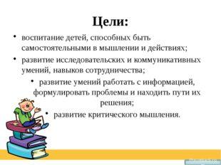 Цели: воспитание детей, способных быть самостоятельными в мышлении и действия