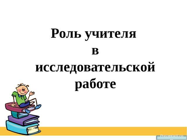 Роль учителя в исследовательской работе Prezentacii.com