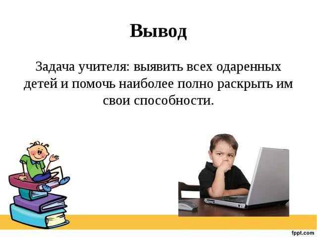 Вывод Задача учителя: выявить всех одаренных детей и помочь наиболее полно ра...