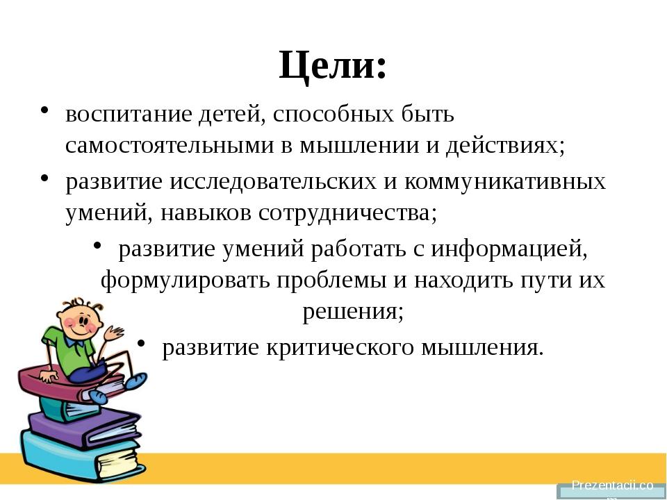 Цели: воспитание детей, способных быть самостоятельными в мышлении и действия...