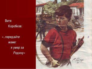 Витя Коробков: «..передайте маме: я умер за Родину»