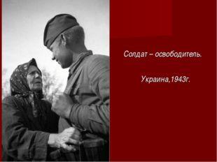 Солдат – освободитель. Украина,1943г.