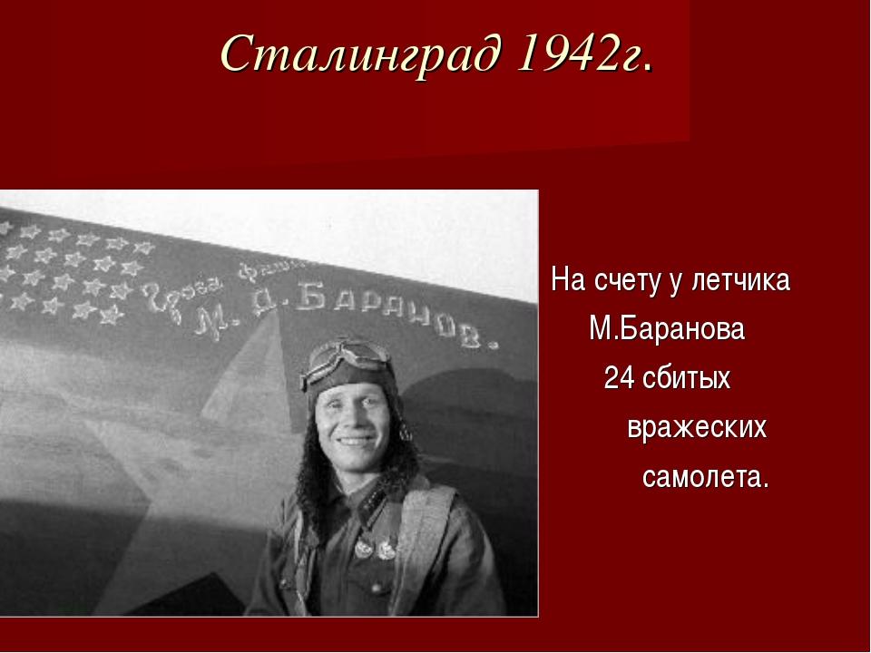 Сталинград 1942г. На счету у летчика М.Баранова 24 сбитых вражеских самолета.