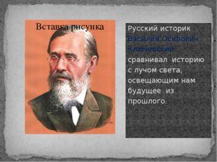 Русский историк Василий Осипович Ключевский сравнивал историю с лучом света,