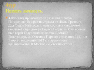 4.Фамилия происходит от названия городка Погорелово. Его род пострадал от Ива