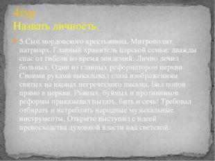 5.Сын мордовского крестьянина. Митрополит, патриарх. Главный хранитель царско