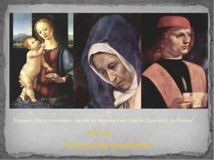 A B C Какая из представленных картин не принадлежит кисти Леонардо да Винчи?