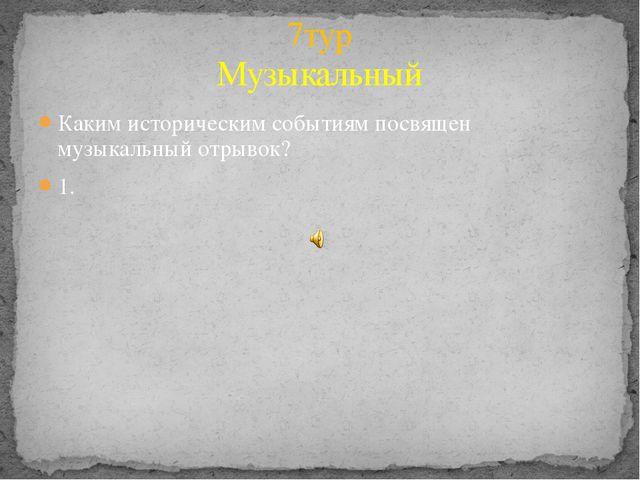 Каким историческим событиям посвящен музыкальный отрывок? 1. 7тур Музыкальный