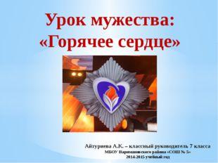 Урок мужества: «Горячее сердце» Айтуриева А.К. – классный руководитель 7 клас