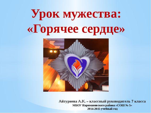 Урок мужества: «Горячее сердце» Айтуриева А.К. – классный руководитель 7 клас...