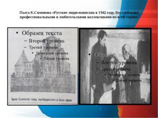 Пьеса К.Симонова «Русские люди»написана в 1942 году. Востребована профессиона