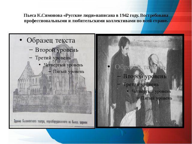 Пьеса К.Симонова «Русские люди»написана в 1942 году. Востребована профессиона...