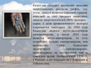 Казахстан обладает крупными запасами энергетических ресурсов (нефть, газ, уго