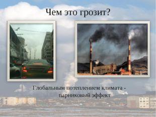 Чем это грозит? Глобальным потеплением климата - парниковый эффект
