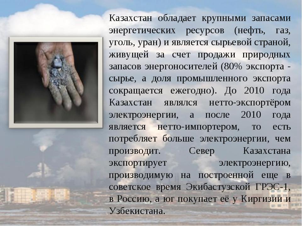 Казахстан обладает крупными запасами энергетических ресурсов (нефть, газ, уго...
