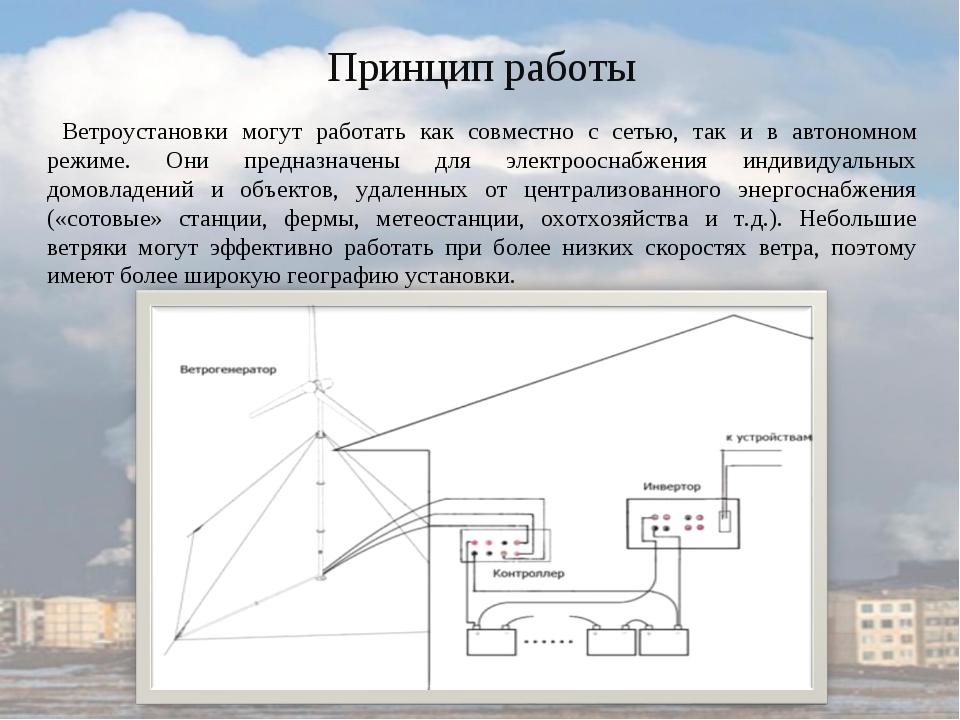 Принцип работы Ветроустановки могут работать как совместно с сетью, так и в а...