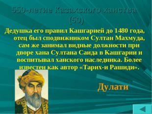550-летие Казахского ханства (50) Дедушка его правил Кашгарией до 1480 года,