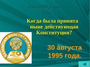 Конституция (20) Когда была принята ныне действующая Конституция? 30 августа