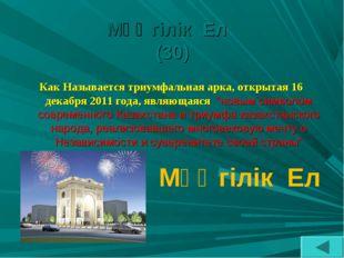 Мәңгілік Ел (30) Как Называется триумфальная арка, открытая 16 декабря 2011 г