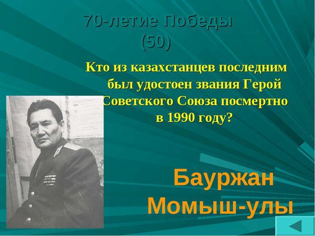 70-летие Победы (50) Кто из казахстанцев последним был удостоен звания Герой...