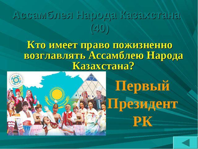 Ассамблея Народа Казахстана (40) Кто имеет право пожизненно возглавлять Ассам...