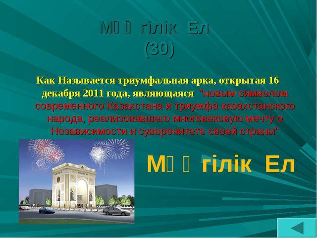 Мәңгілік Ел (30) Как Называется триумфальная арка, открытая 16 декабря 2011 г...