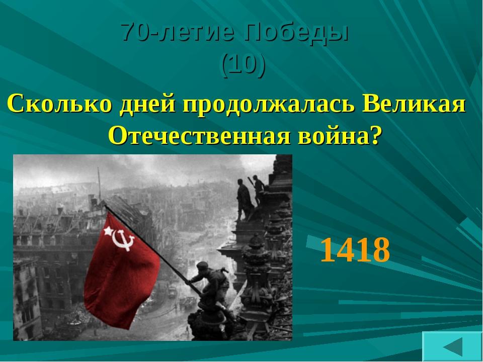 70-летие Победы (10) Сколько дней продолжалась Великая Отечественная война? 1...