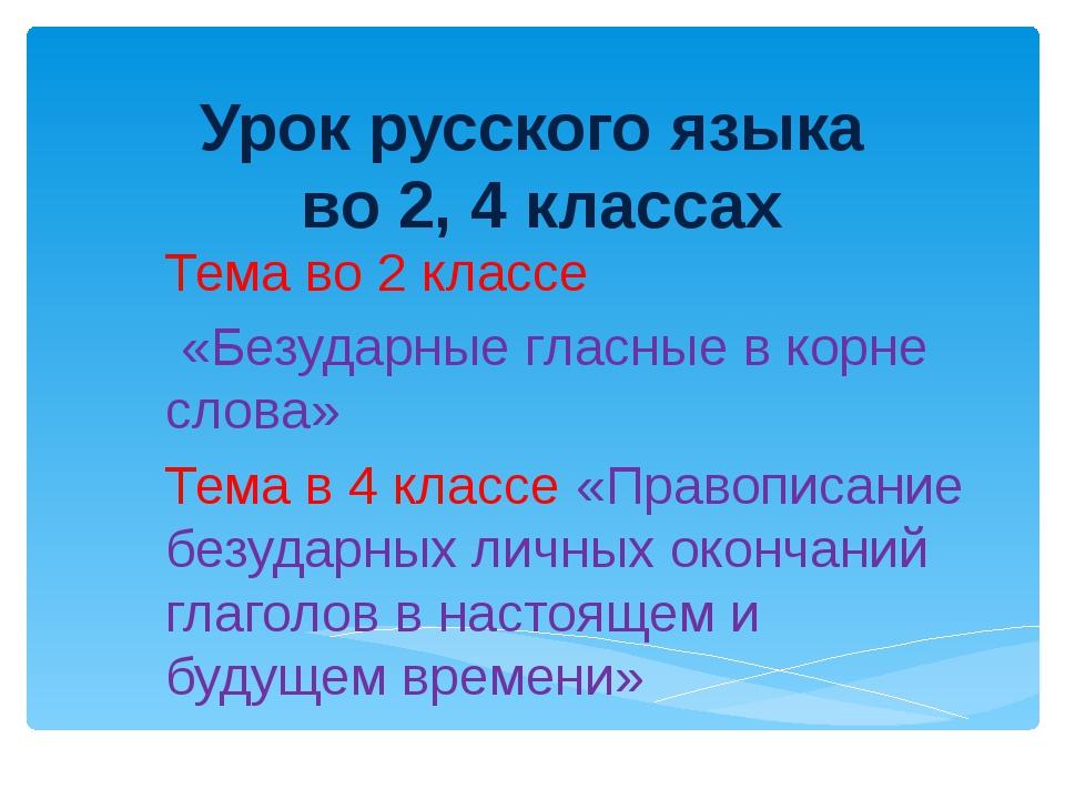 Урок русского языка во 2, 4 классах Тема во 2 классе «Безударные гласные в ко...