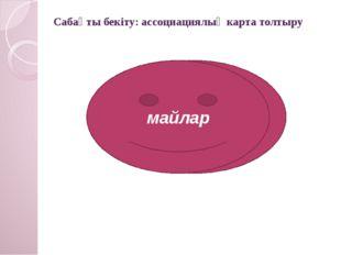 Сабақты бекіту: ассоциациялық карта толтыру майлар майлар майлар