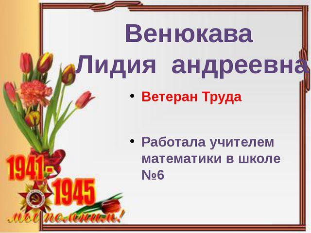 Ветеран Труда Работала учителем математики в школе №6 Венюкава Лидия андреевна