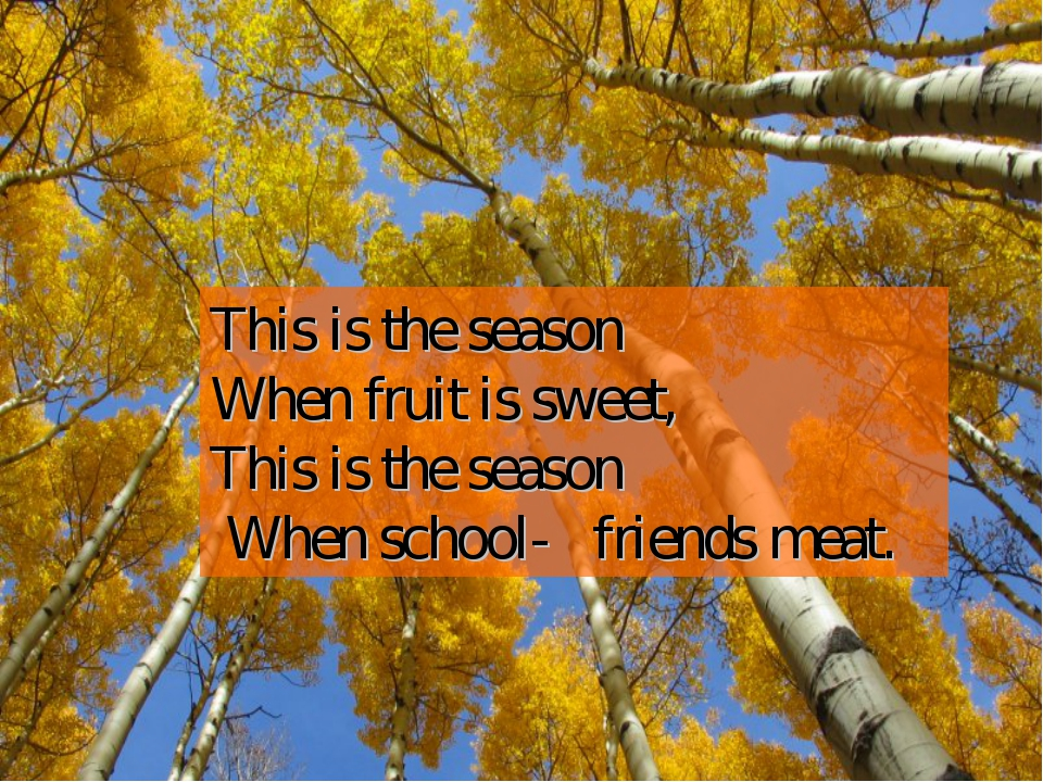 This is the season When fruit is sweet, This is the season When school- frien...