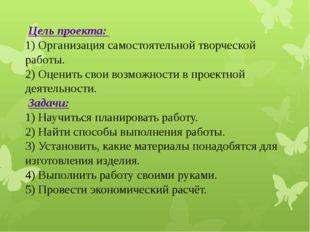 Цель проекта: 1) Организация самостоятельной творческой работы. 2) Оценить с