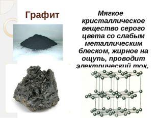Графит Мягкое кристаллическое вещество серого цвета со слабым металлическим б