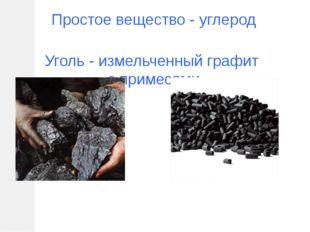 Простое вещество - углерод Уголь - измельченный графит с примесями
