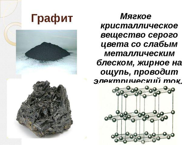 Графит Мягкое кристаллическое вещество серого цвета со слабым металлическим б...