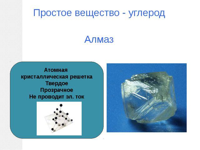 Простое вещество - углерод Алмаз Атомная кристаллическая решетка Твердое Проз...