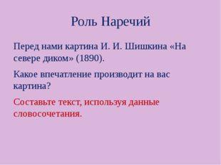 Роль Наречий Перед нами картина И. И. Шишкина «На севере диком» (1890). Какое