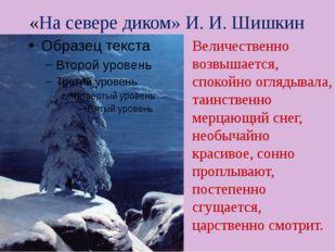 «На севере диком» И. И. Шишкин Величественно возвышается, спокойно оглядывала