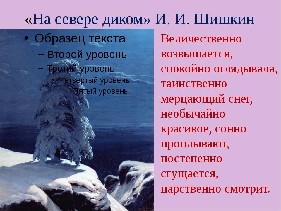 «На севере диком» И. И. Шишкин Величественно возвышается, спокойно оглядывала...