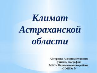 Климат Астраханской области Айтуриева Ангелина Куановна учитель географии МБ