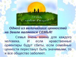 Одной из величайших ценностей на Земле является СЕМЬЯ! Семья очень важна для