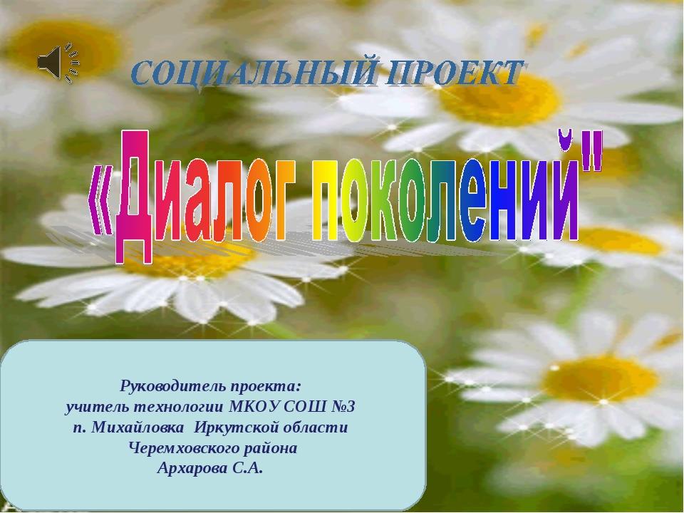 Руководитель проекта: учитель технологии МКОУ СОШ №3 п. Михайловка Иркутской...