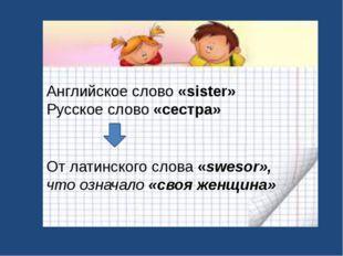 Английское слово «sister» Русское слово «сестра» От латинского слова «swesor»
