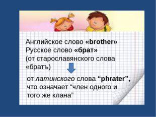 Английское слово «brother» Русское слово «брат» (от старославянского слова «б