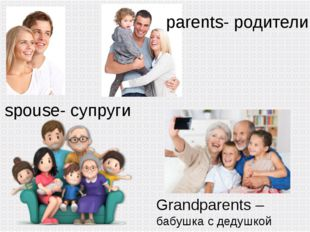 parents- родители spouse- супруги Grandparents – бабушка с дедушкой