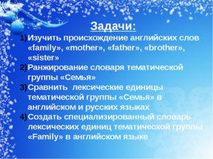Задачи: Изучить происхождение английских слов «family», «mother», «father», «