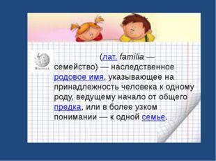 Фами́лия(лат.familia— семейство) — наследственноеродовое имя, указывающе